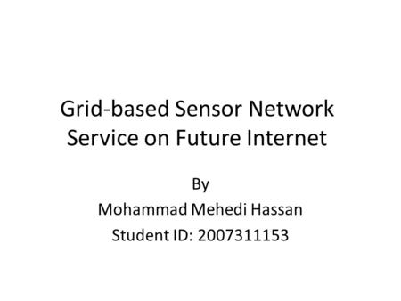 Grid-based Sensor Network Service on Future Internet By Mohammad Mehedi Hassan Student ID: 2007311153.