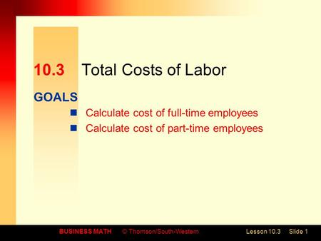 GOALS BUSINESS MATH© Thomson/South-WesternLesson 10.3Slide 1 10.3Total Costs of Labor Calculate cost of full-time employees Calculate cost of part-time.