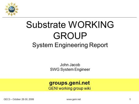 GEC3 – October 28-30, 20081www.geni.net1 Substrate WORKING GROUP System Engineering Report John Jacob SWG System Engineer groups.geni.net GENI working.