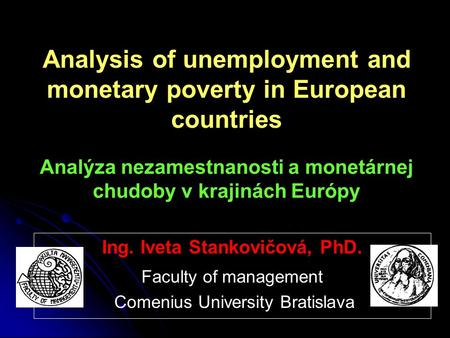 Analysis of unemployment and monetary poverty in European countries Analýza nezamestnanosti a monetárnej chudoby v krajinách Európy Ing. Iveta Stankovičová,