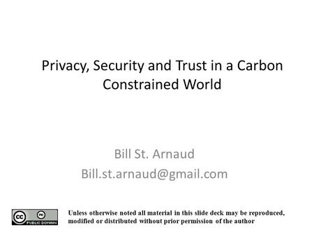 Privacy, Security and Trust in a Carbon Constrained World Bill St. Arnaud Unless otherwise noted all material in this slide deck.