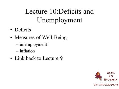 Lecture 10:Deficits and Unemployment Deficits Measures of Well-Being –unemployment –inflation Link back to Lecture 9.