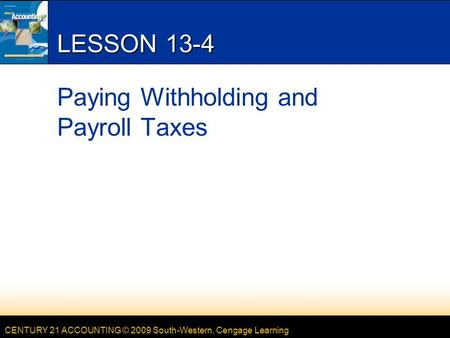 CENTURY 21 ACCOUNTING © 2009 South-Western, Cengage Learning LESSON 13-4 Paying Withholding and Payroll Taxes.