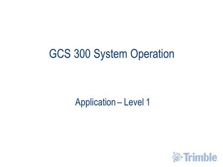 GCS 300 System Operation Application – Level 1. Learning Objectives After completing this module you will be able to:  Identify system components  Understand.