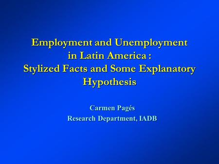 Employment and Unemployment in Latin America : Stylized Facts and Some Explanatory Hypothesis Carmen Pagés Research Department, IADB.