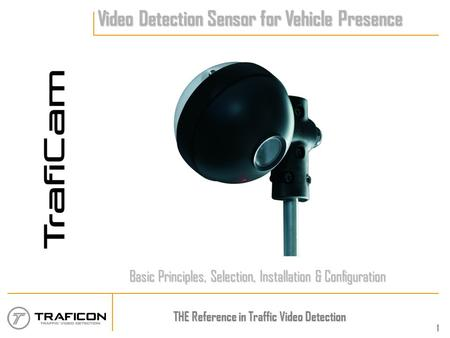 THE Reference in Traffic Video Detection 1 Video Detection Sensor for Vehicle Presence Basic Principles, Selection, Installation & Configuration.