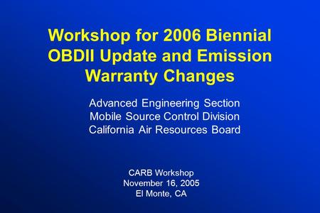 Workshop for 2006 Biennial OBDII Update and Emission Warranty Changes Advanced Engineering Section Mobile Source Control Division California Air Resources.