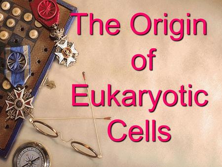 The Origin of Eukaryotic Cells  With lots of perplexities and guesses, researchers did many experiments to bring it to light.