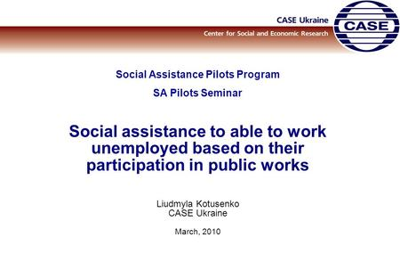 Social Assistance Pilots Program SA Pilots Seminar Social assistance to able to work unemployed based on their participation in public works Liudmyla Kotusenko.