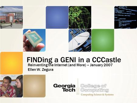 FINDing a GENI in a CCCastle Reinventing the Internet (and More) – January 2007 Ellen W. Zegura.