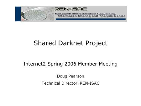 Shared Darknet Project Internet2 Spring 2006 Member Meeting Doug Pearson Technical Director, REN-ISAC.