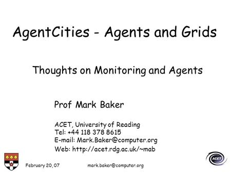 February 20, AgentCities - Agents and Grids Prof Mark Baker ACET, University of Reading Tel: +44 118 378 8615