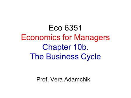 Eco 6351 Economics for Managers Chapter 10b. The Business Cycle Prof. Vera Adamchik.