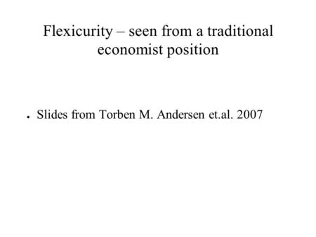 Flexicurity – seen from a traditional economist position ● Slides from Torben M. Andersen et.al. 2007.