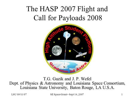 LSU 09/11/07SE Space Grant - Sept 14, 20071 The HASP 2007 Flight and Call for Payloads 2008 T.G. Guzik and J. P. Wefel Dept. of Physics & Astronomy and.