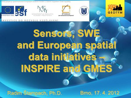 Sensors, SWE and European spatial data initiatives – INSPIRE and GMES Brno, 17. 4. 2012 Radim Štampach, Ph.D.