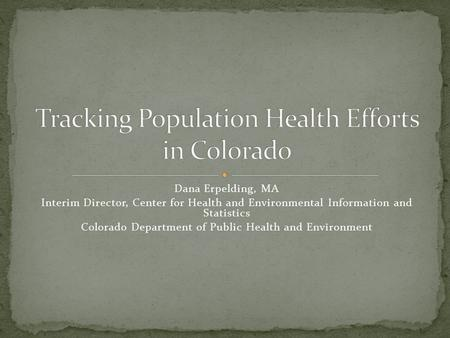 Dana Erpelding, MA Interim Director, Center for Health and Environmental Information and Statistics Colorado Department of Public Health and Environment.