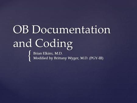 { OB Documentation and Coding Brian Elkins, M.D. Modified by Brittany Wyger, M.D. (PGY-III)