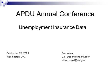 APDU Annual Conference Unemployment Insurance Data September 25, 2009Ron Wilus Washington, D.C. U.S. Department of Labor