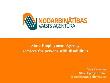 State Employment Agency services for persons with disabilities Vija Racinska SEA Deputy Director of employment policy issues.