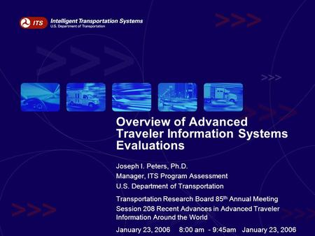 Overview of Advanced Traveler Information Systems Evaluations Joseph I. Peters, Ph.D. Manager, ITS Program Assessment U.S. Department of Transportation.