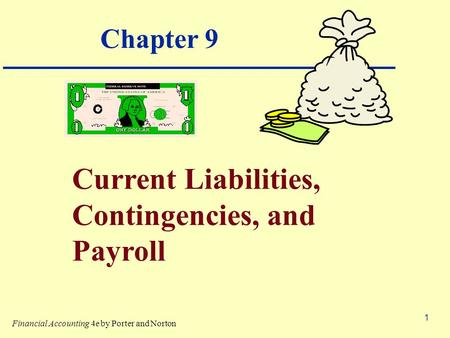 1 Chapter 9 Current Liabilities, Contingencies, and Payroll Financial Accounting 4e by Porter and Norton.