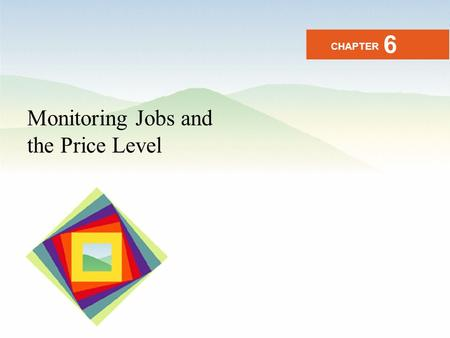 Monitoring Jobs and the Price Level CHAPTER 6. After studying this chapter you will be able to Define the unemployment rate, the labor force participation.
