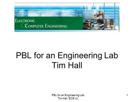 PBL for an Engineering Lab Tim Hall ECE UL 1 PBL for an Engineering Lab Tim Hall.