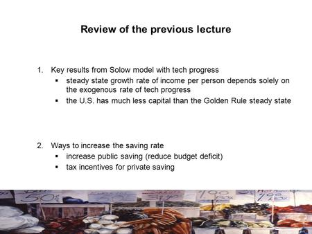 Review of the previous lecture 1.Key results from Solow model with tech progress  steady state growth rate of income per person depends solely on the.