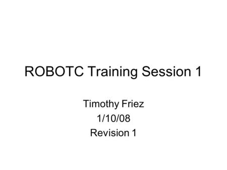 ROBOTC Training Session 1 Timothy Friez 1/10/08 Revision 1.