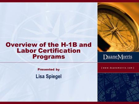 [ w w w. d u a n e m o r r i s. c o m ] Overview of the H-1B and Labor Certification Programs Presented by Lisa Spiegel.