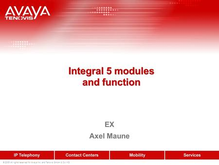 © 2005 All rights reserved for Avaya Inc. and Tenovis GmbH & Co. KG Integral 5 modules and function EX Axel Maune.