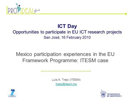 Luis A. Trejo (ITESM) ICT Day Opportunities to participate in EU ICT research projects San José, 16 February 2010 Mexico participation.