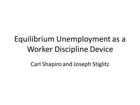 Equilibrium Unemployment as a Worker Discipline Device Carl Shapiro and Joseph Stiglitz.