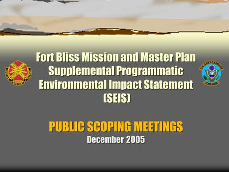 Fort Bliss Mission and Master Plan Supplemental Programmatic Environmental Impact Statement (SEIS) PUBLIC SCOPING MEETINGS December 2005.