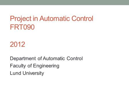 Project in Automatic Control FRT090 2012 Department of Automatic Control Faculty of Engineering Lund University.