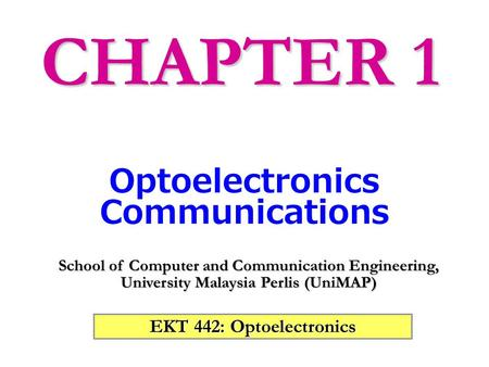 EKT 442: Optoelectronics School of Computer and Communication Engineering, University Malaysia Perlis (UniMAP) Optoelectronics Communications CHAPTER.
