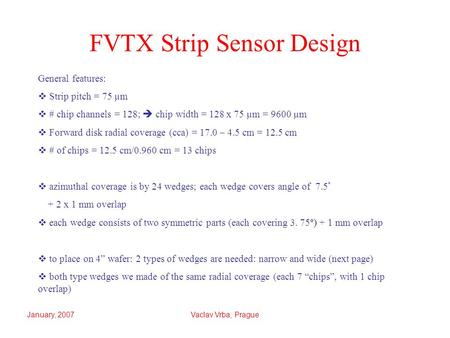 January, 2007Vaclav Vrba, Prague FVTX Strip Sensor Design General features:  Strip pitch = 75 µm  # chip channels = 128;  chip width = 128 x 75 µm =