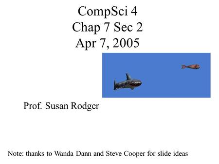 CompSci 4 Chap 7 Sec 2 Apr 7, 2005 Prof. Susan Rodger Note: thanks to Wanda Dann and Steve Cooper for slide ideas.