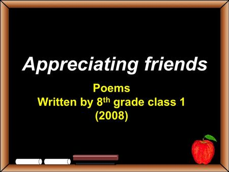 Appreciating friends Poems Written by 8 th grade class 1 (2008)