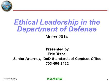 For Official Use Only UNCLASSIFIED 1 Ethical Leadership in the Department of Defense March 2014 Presented by Eric Rishel Senior Attorney, DoD Standards.