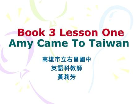Book 3 Lesson One Amy Came To Taiwan Book 3 Lesson One Amy Came To Taiwan 高雄市立右昌國中英語科教師黃莉芳.