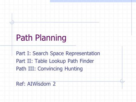 Path Planning Part I: Search Space Representation Part II: Table Lookup Path Finder Path III: Convincing Hunting Ref: AIWisdom 2.