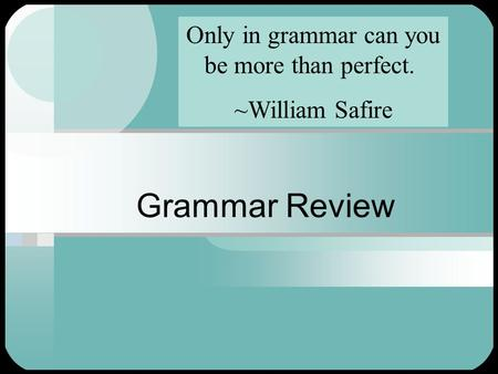 Grammar Review Only in grammar can you be more than perfect. ~William Safire.