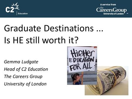 Graduate Destinations... Is HE still worth it? Gemma Ludgate Head of C2 Education The Careers Group University of London.