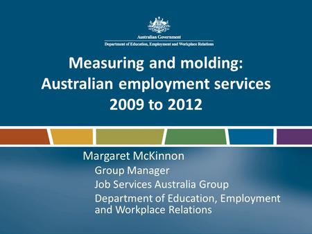 Measuring and molding: Australian employment services 2009 to 2012 Margaret McKinnon Group Manager Job Services Australia Group Department of Education,