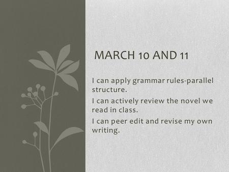 I can apply grammar rules-parallel structure. I can actively review the novel we read in class. I can peer edit and revise my own writing. MARCH 10 AND.