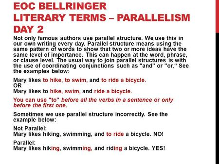 EOC BELLRINGER LITERARY TERMS – PARALLELISM DAY 2 Not only famous authors use parallel structure. We use this in our own writing every day. Parallel structure.