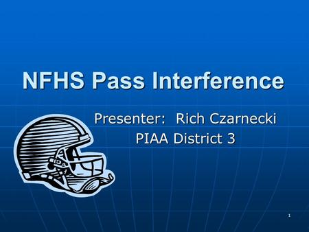 1 NFHS Pass Interference Presenter: Rich Czarnecki PIAA District 3.