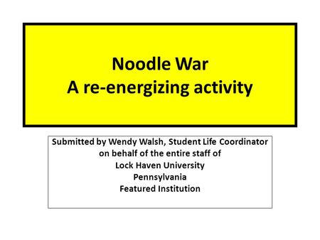 Noodle War A re-energizing activity Submitted by Wendy Walsh, Student Life Coordinator on behalf of the entire staff of Lock Haven University Pennsylvania.